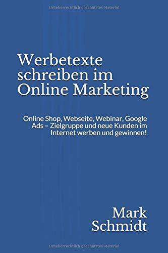 Werbetexte schreiben im Online Marketing: Online Shop, Webseite, Webinar, Google Ads - Zielgruppe und neue Kunden im Internet werben und gewinnen!